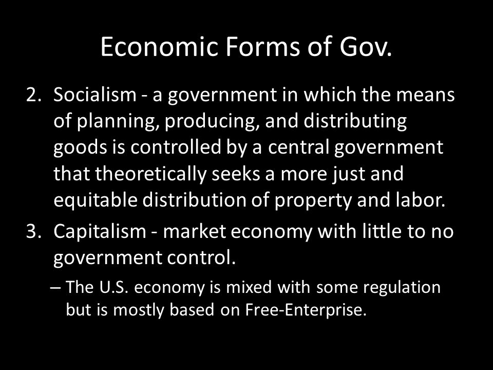 Economic Forms of Gov. 2.Socialism - a government in which the means of planning, producing, and distributing goods is controlled by a central governm