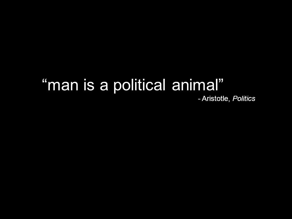 """man is a political animal"" - Aristotle, Politics"