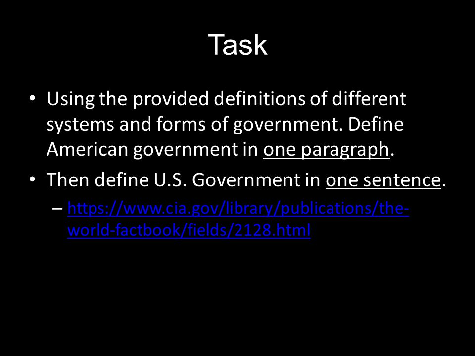 Task Using the provided definitions of different systems and forms of government. Define American government in one paragraph. Then define U.S. Govern