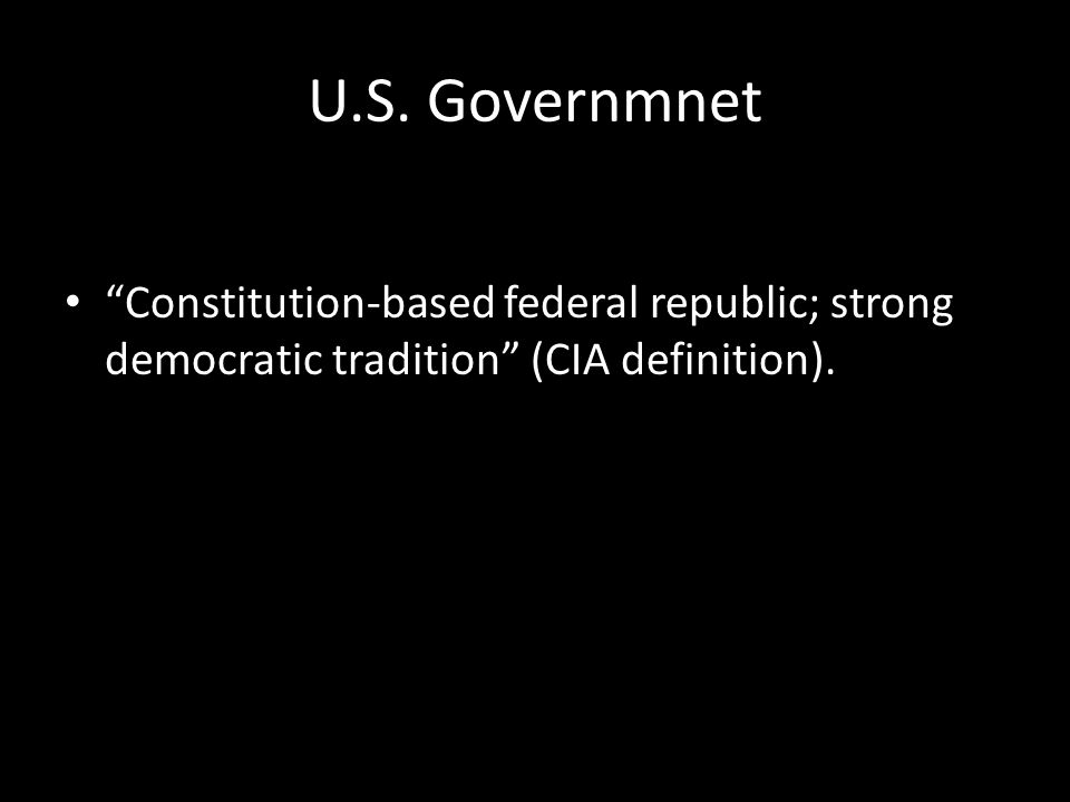 "U.S. Governmnet ""Constitution-based federal republic; strong democratic tradition"" (CIA definition)."