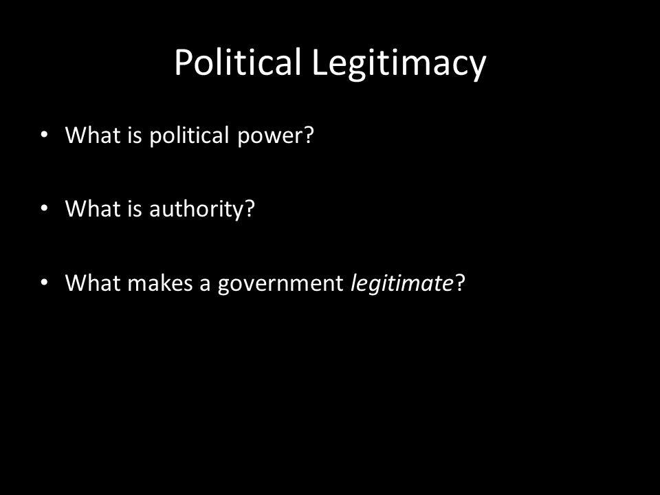 Political Legitimacy What is political power? What is authority? What makes a government legitimate?