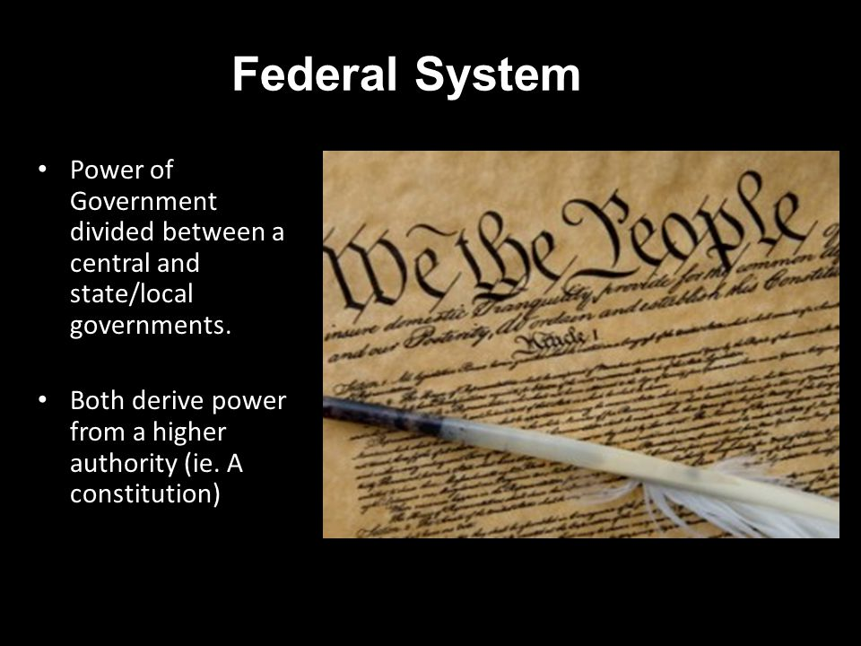 Federal System Power of Government divided between a central and state/local governments. Both derive power from a higher authority (ie. A constitutio