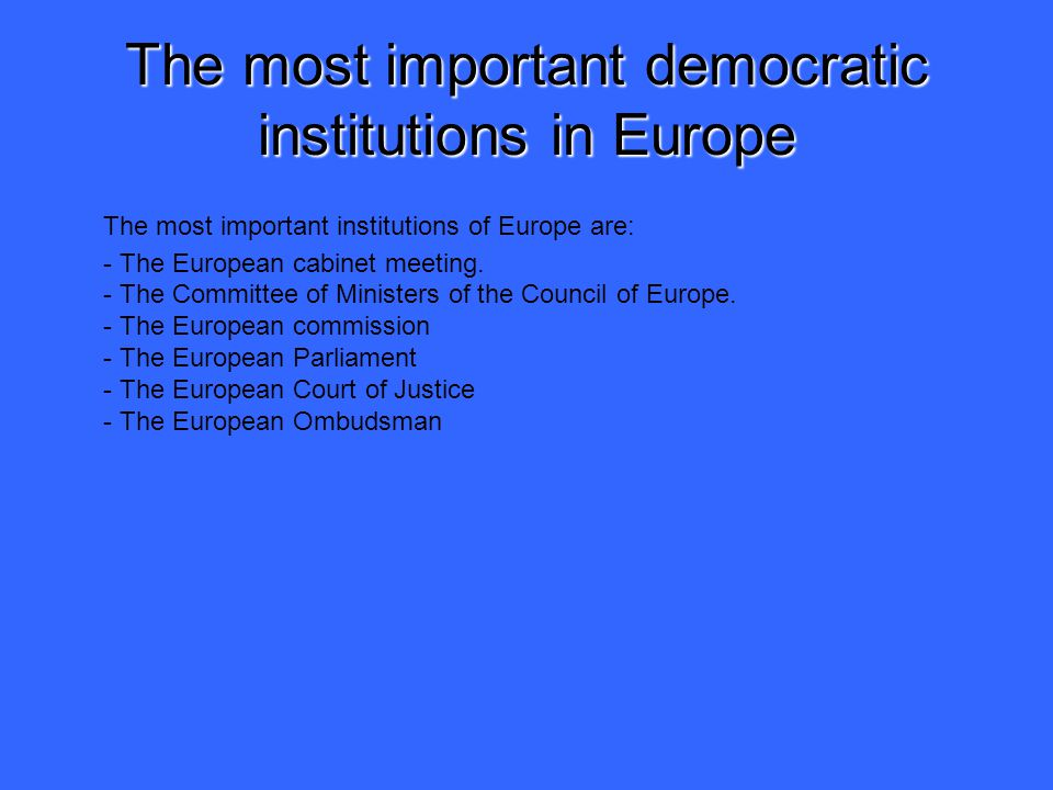 The most important democratic institutions in Europe The most important institutions of Europe are: - The European cabinet meeting.