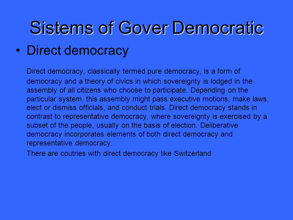 Sistems of Gover Democratic Direct democracy Direct democracy, classically termed pure democracy, is a form of democracy and a theory of civics in which sovereignty is lodged in the assembly of all citizens who choose to participate.