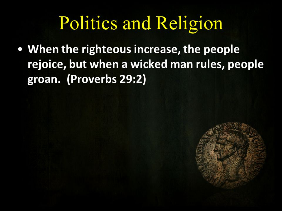 Politics and Religion When the righteous increase, the people rejoice, but when a wicked man rules, people groan.