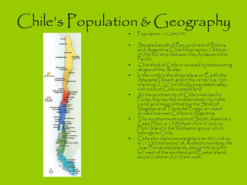 Chile's Population & Geography Population: 16,284,741 Situated south of Peru and west of Bolivia and Argentina, Chile fills a narrow 2,880-mi (4,506 km) strip between the Andes and the Pacific.