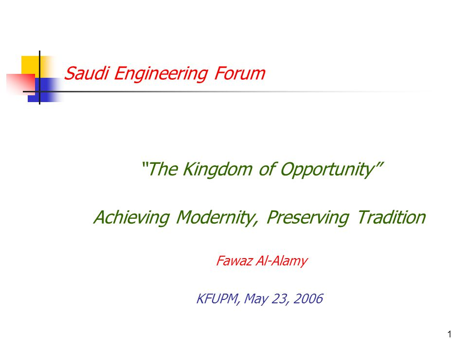 1 Saudi Engineering Forum The Kingdom of Opportunity Achieving Modernity, Preserving Tradition Fawaz Al-Alamy KFUPM, May 23, 2006