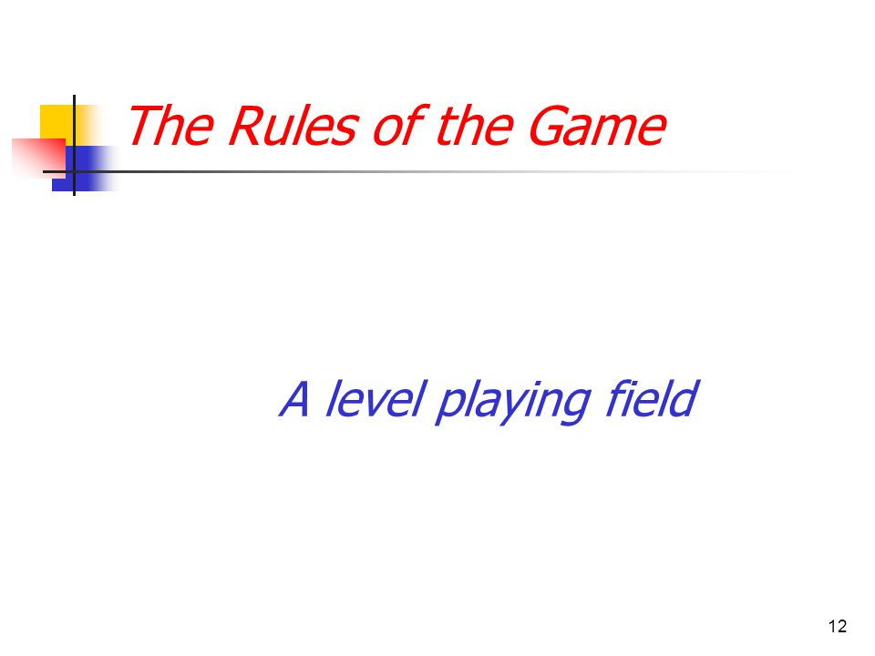 12 The Rules of the Game A level playing field
