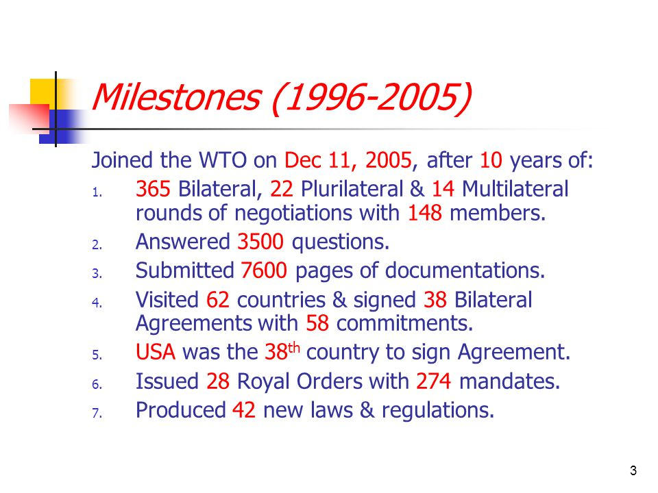 3 Milestones (1996-2005) Joined the WTO on Dec 11, 2005, after 10 years of: 1. 365 Bilateral, 22 Plurilateral & 14 Multilateral rounds of negotiations