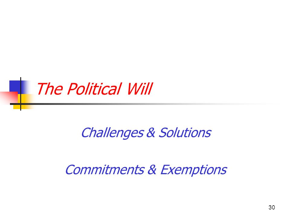 30 The Political Will Challenges & Solutions Commitments & Exemptions