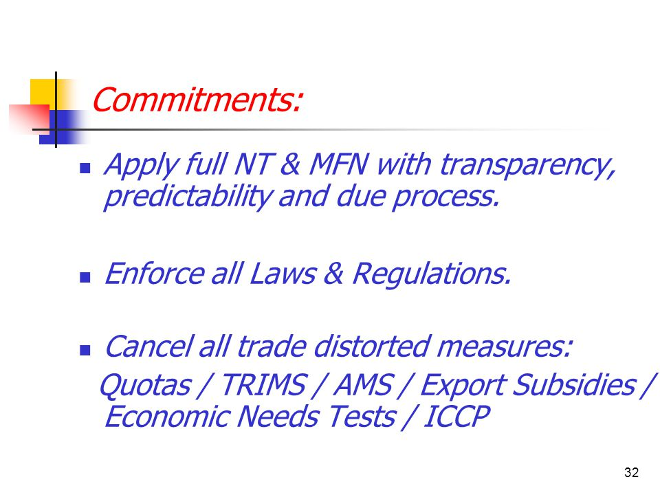 32 Commitments: Apply full NT & MFN with transparency, predictability and due process. Enforce all Laws & Regulations. Cancel all trade distorted meas