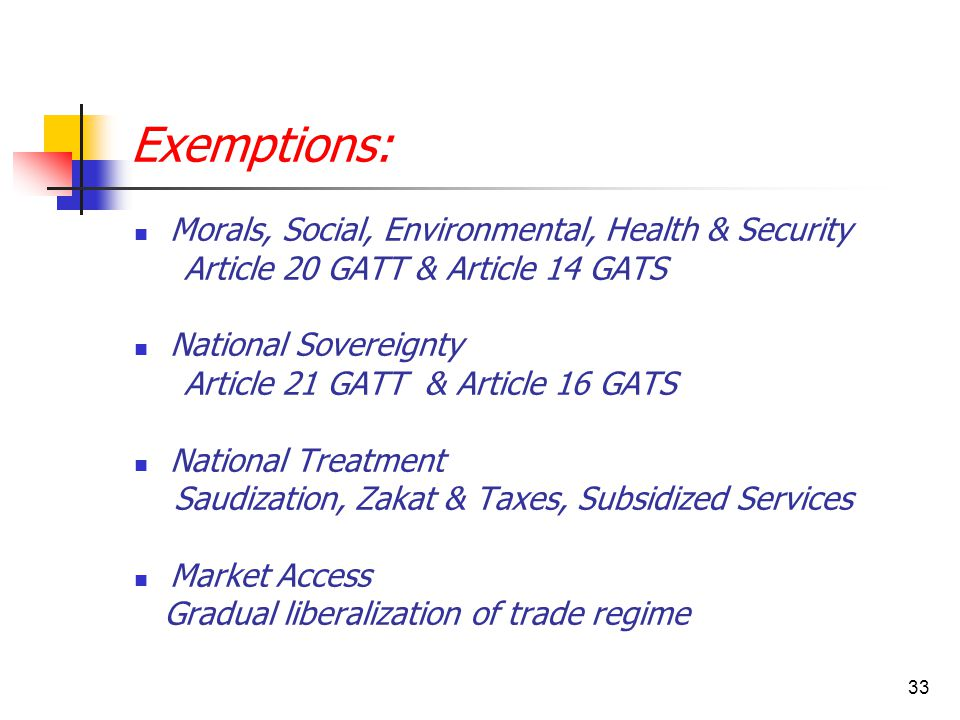 33 Exemptions: Morals, Social, Environmental, Health & Security Article 20 GATT & Article 14 GATS National Sovereignty Article 21 GATT & Article 16 GATS National Treatment Saudization, Zakat & Taxes, Subsidized Services Market Access Gradual liberalization of trade regime