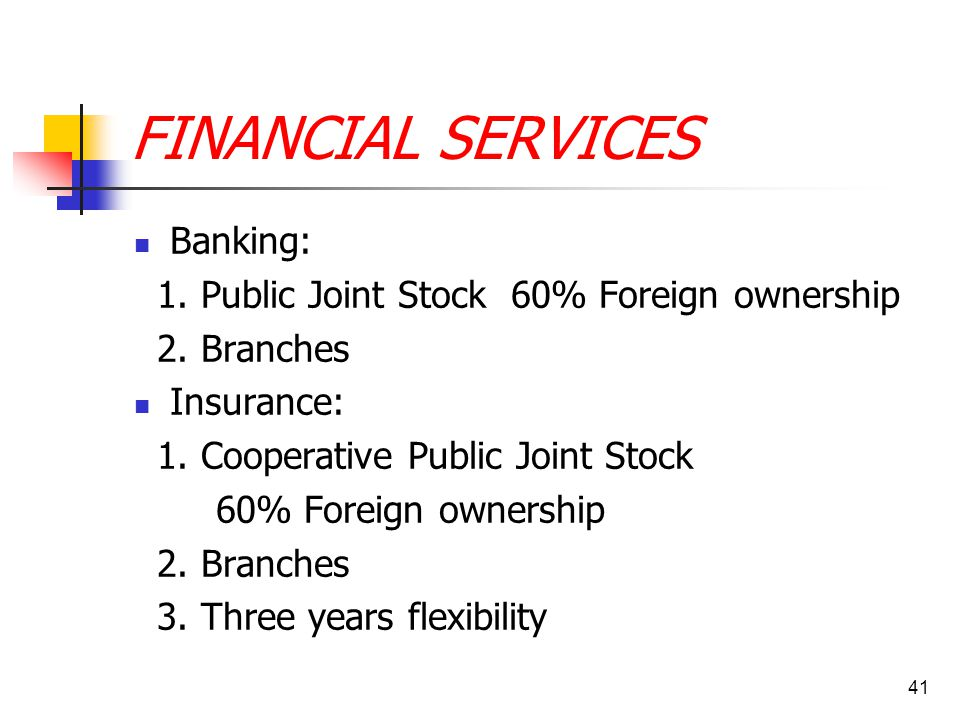 41 FINANCIAL SERVICES Banking: 1. Public Joint Stock 60% Foreign ownership 2. Branches Insurance: 1. Cooperative Public Joint Stock 60% Foreign owners