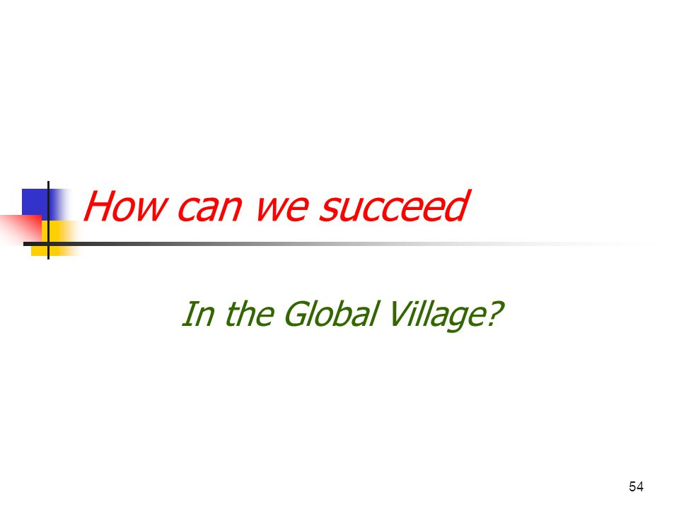 54 How can we succeed In the Global Village?