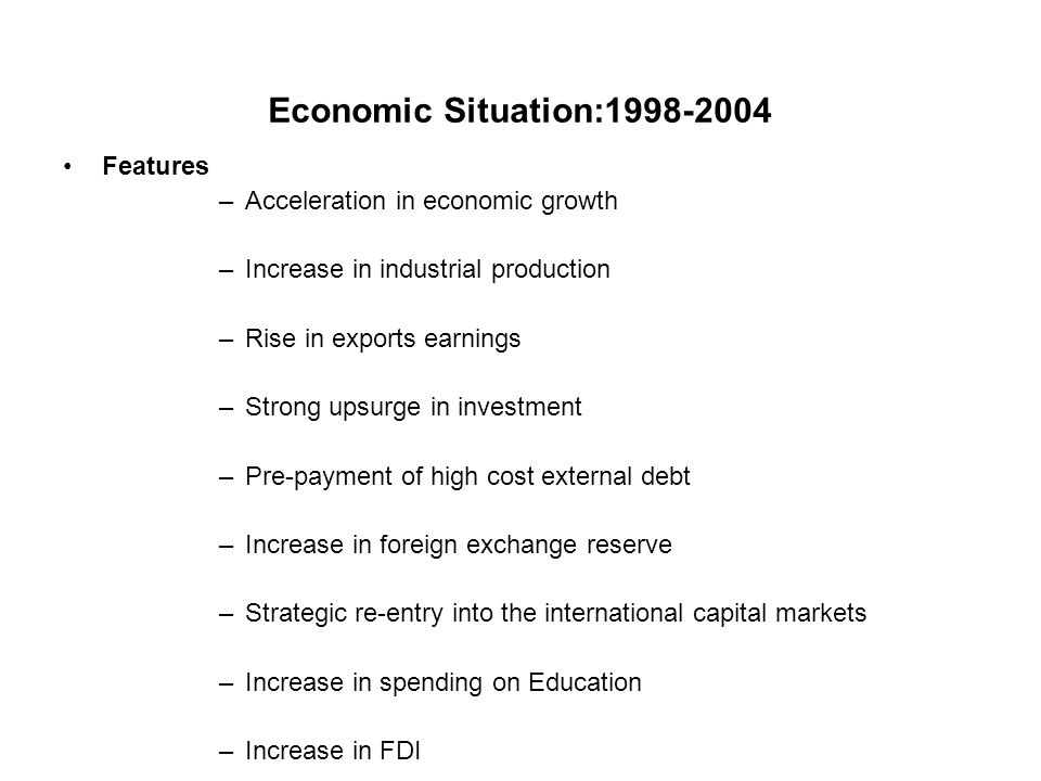Economic Situation:1998-2004 Features –Acceleration in economic growth –Increase in industrial production –Rise in exports earnings –Strong upsurge in