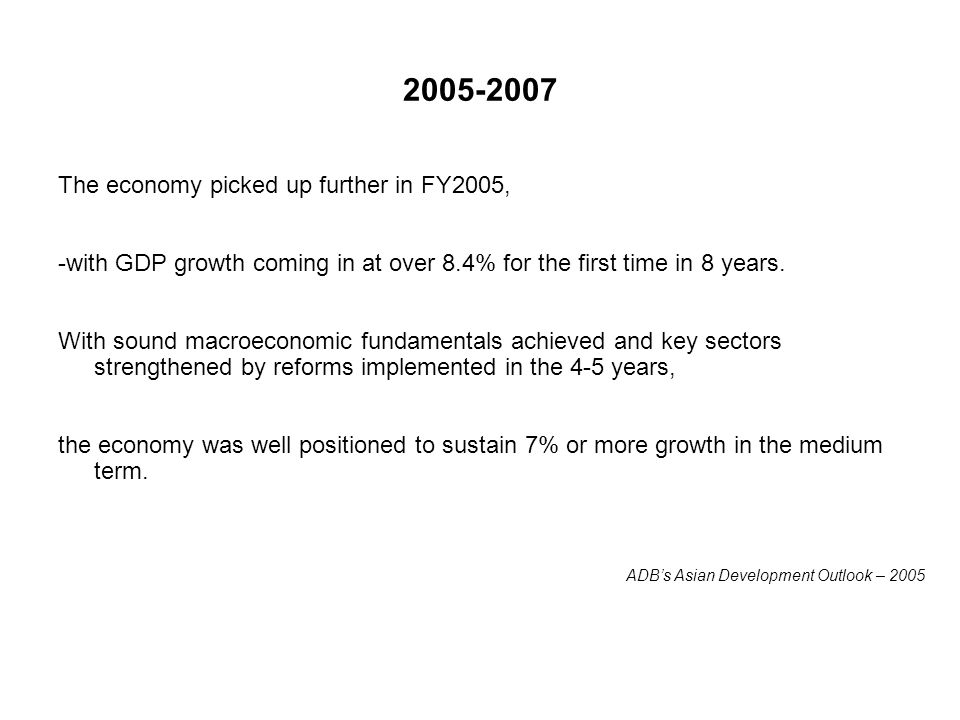 2005-2007 The economy picked up further in FY2005, -with GDP growth coming in at over 8.4% for the first time in 8 years. With sound macroeconomic fun