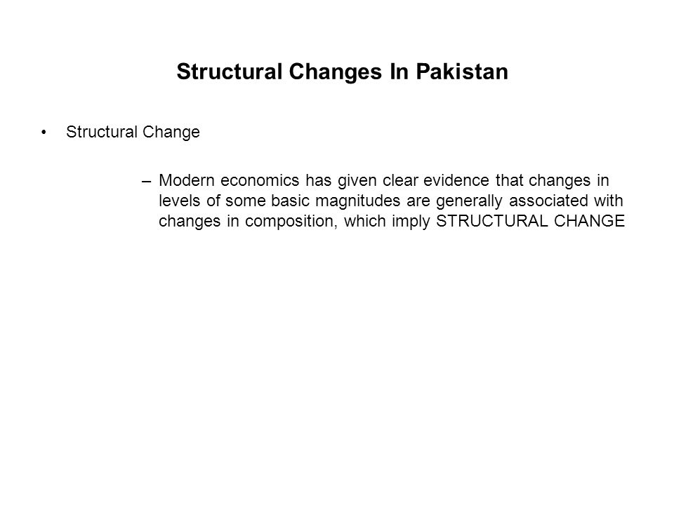 Structural Changes In Pakistan Structural Change –Modern economics has given clear evidence that changes in levels of some basic magnitudes are genera
