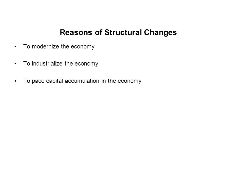 Reasons of Structural Changes To modernize the economy To industrialize the economy To pace capital accumulation in the economy