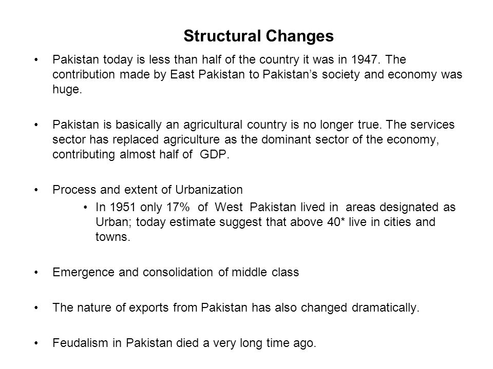 Structural Changes Pakistan today is less than half of the country it was in 1947. The contribution made by East Pakistan to Pakistan's society and ec