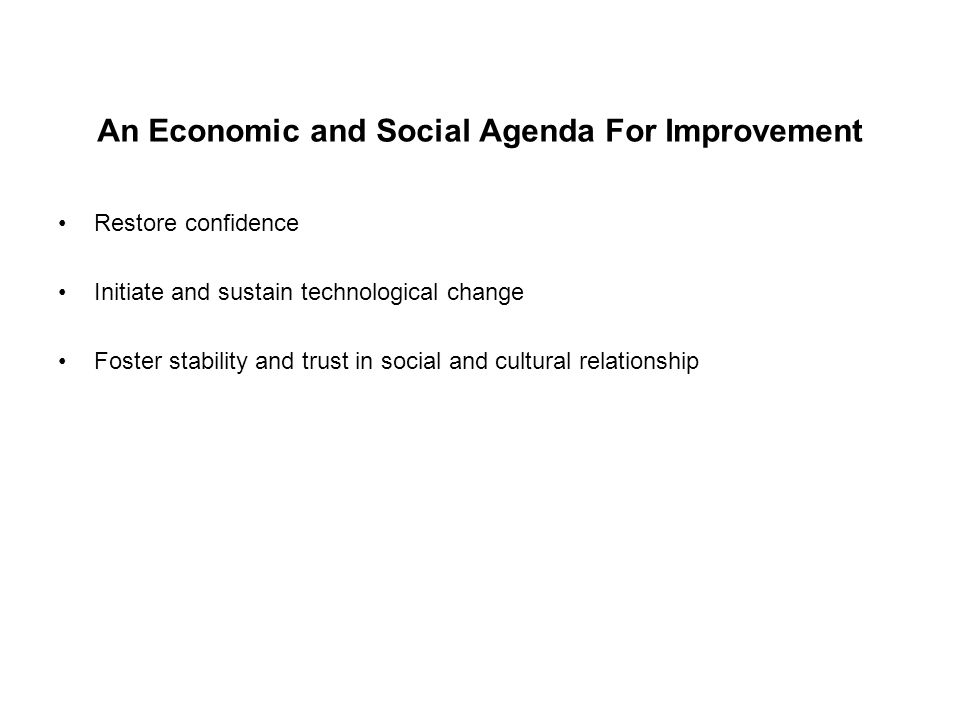 An Economic and Social Agenda For Improvement Restore confidence Initiate and sustain technological change Foster stability and trust in social and cu
