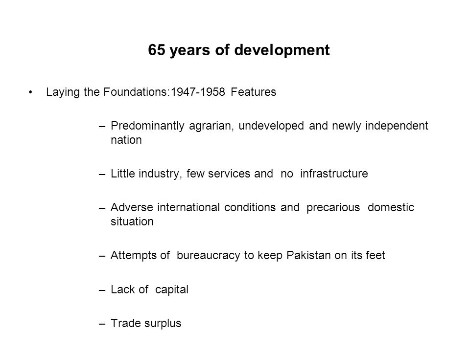 65 years of development Laying the Foundations:1947-1958 Features –Predominantly agrarian, undeveloped and newly independent nation –Little industry,