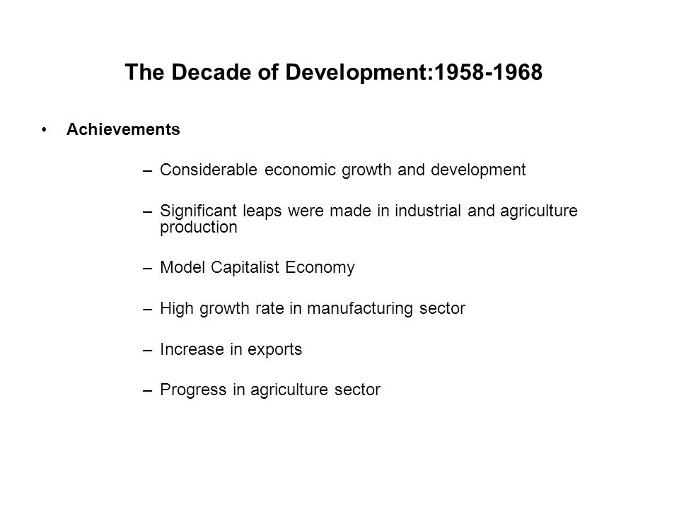 The Decade of Development:1958-1968 Achievements –Considerable economic growth and development –Significant leaps were made in industrial and agricult