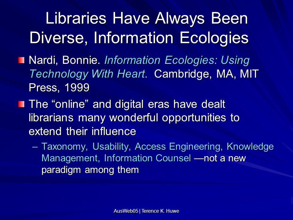 AusWeb05 | Terence K. Huwe Libraries Have Always Been Diverse, Information Ecologies Nardi, Bonnie. Information Ecologies: Using Technology With Heart