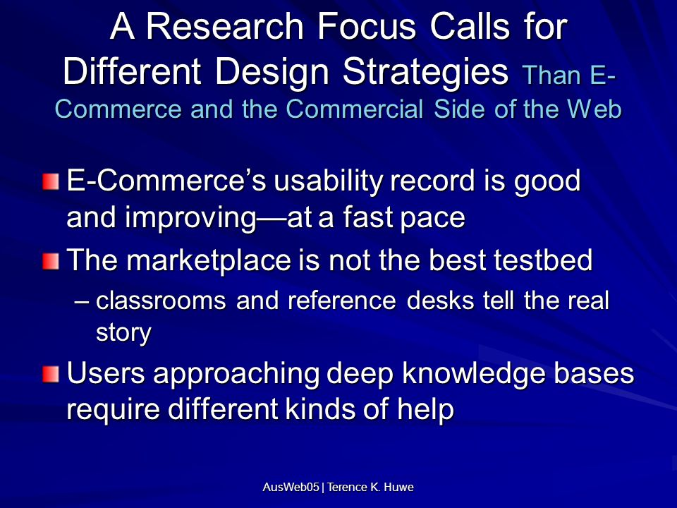 AusWeb05 | Terence K. Huwe A Research Focus Calls for Different Design Strategies Than E- Commerce and the Commercial Side of the Web E-Commerce's usa