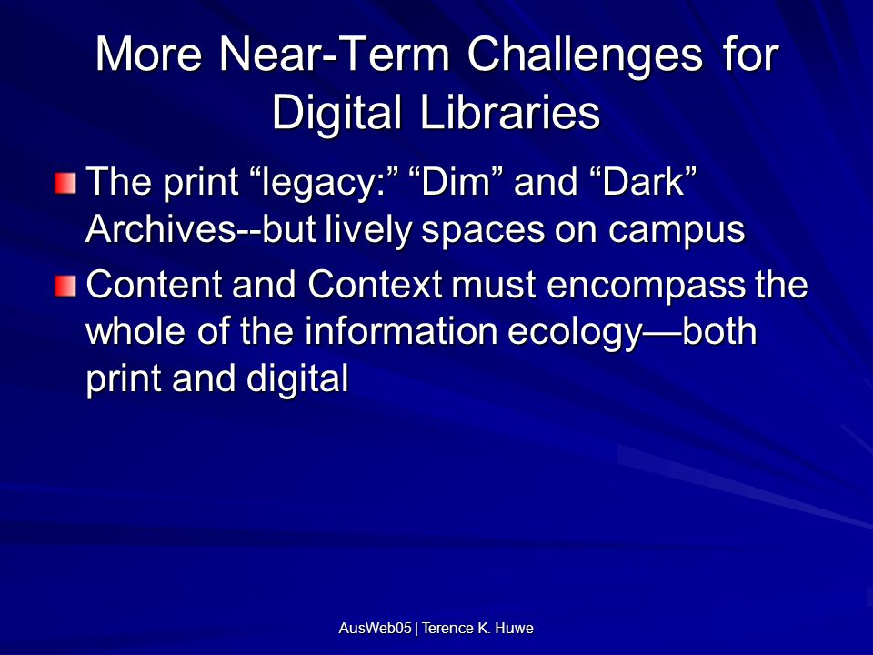 """More Near-Term Challenges for Digital Libraries The print """"legacy:"""" """"Dim"""" and """"Dark"""" Archives--but lively spaces on campus Content and Context must en"""