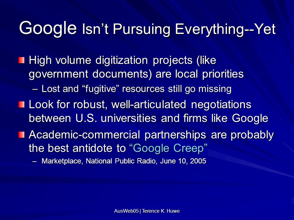 AusWeb05 | Terence K. Huwe Google Isn't Pursuing Everything--Yet High volume digitization projects (like government documents) are local priorities –L