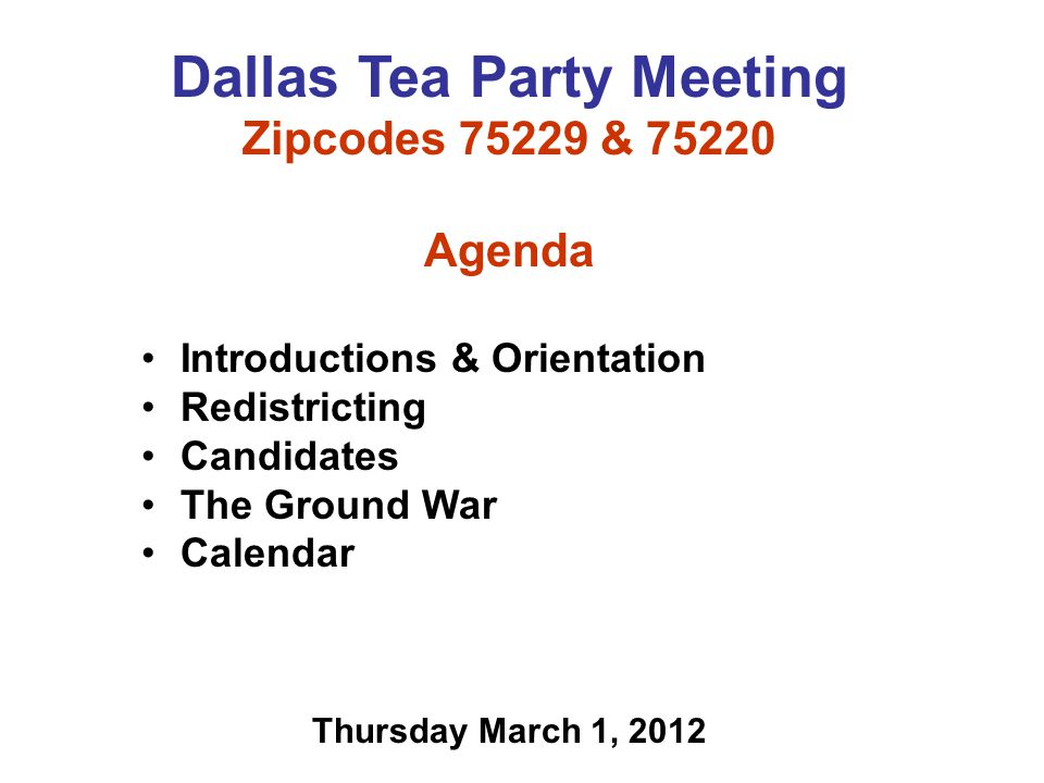 Dallas Tea Party Meeting Zipcodes 75229 & 75220 Agenda Introductions & Orientation Redistricting Candidates The Ground War Calendar Thursday March 1, 2012