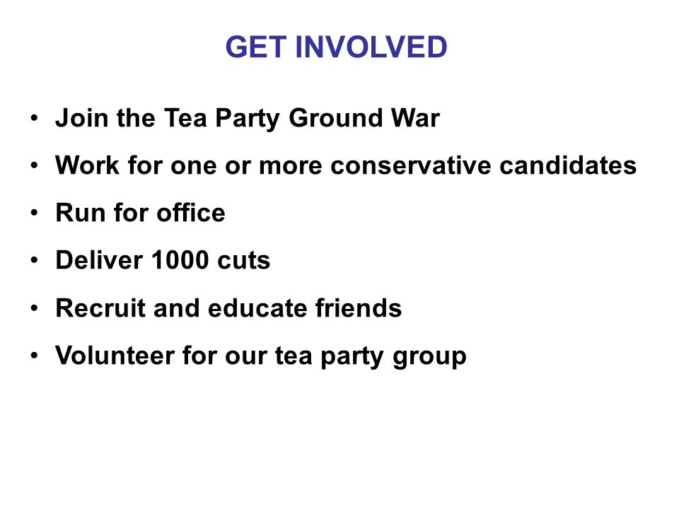 GET INVOLVED Join the Tea Party Ground War Work for one or more conservative candidates Run for office Deliver 1000 cuts Recruit and educate friends Volunteer for our tea party group