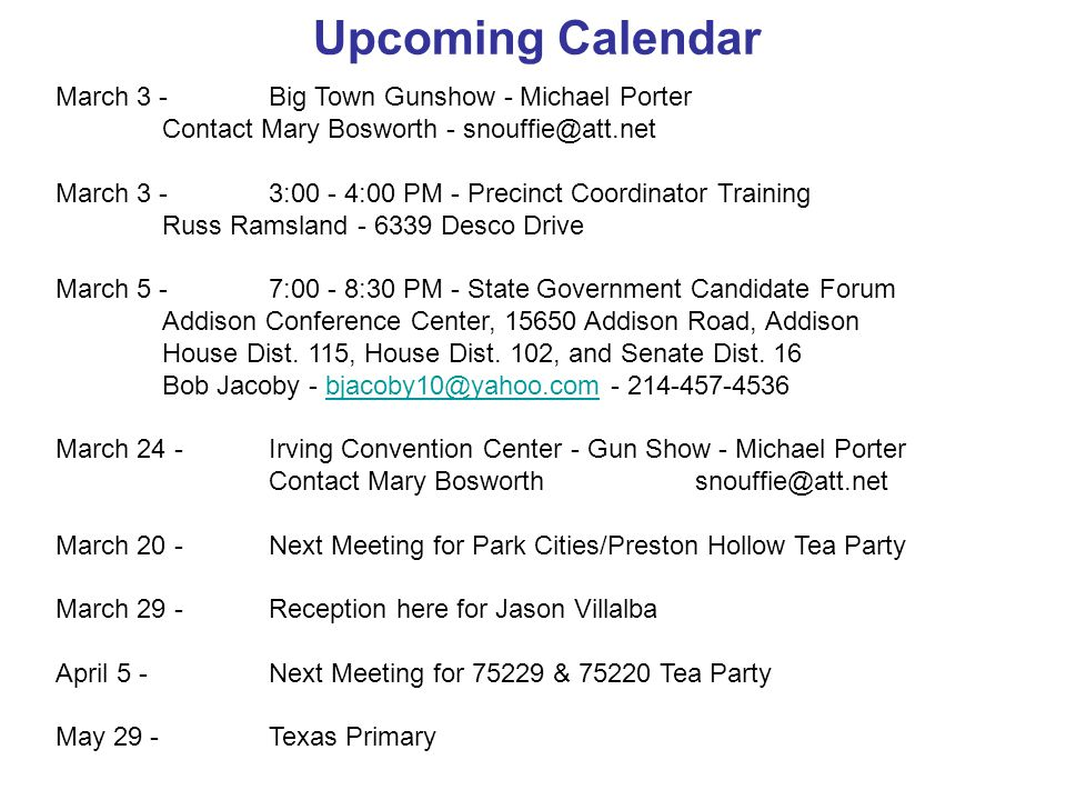 Upcoming Calendar March 3 - Big Town Gunshow - Michael Porter Contact Mary Bosworth - snouffie@att.net March 3 -3:00 - 4:00 PM - Precinct Coordinator Training Russ Ramsland - 6339 Desco Drive March 5 - 7:00 - 8:30 PM - State Government Candidate Forum Addison Conference Center, 15650 Addison Road, Addison House Dist.