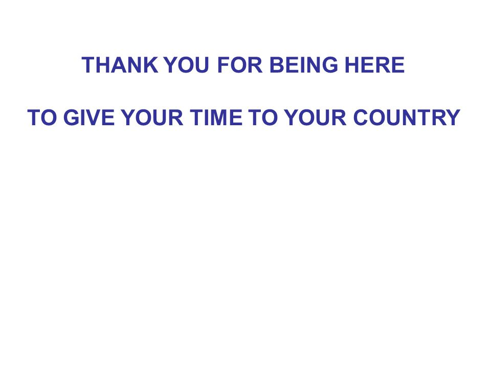 THANK YOU FOR BEING HERE TO GIVE YOUR TIME TO YOUR COUNTRY