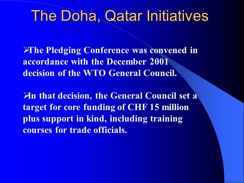 The Doha, Qatar Initiatives  The Pledging Conference was convened in accordance with the December 2001 decision of the WTO General Council.  In that