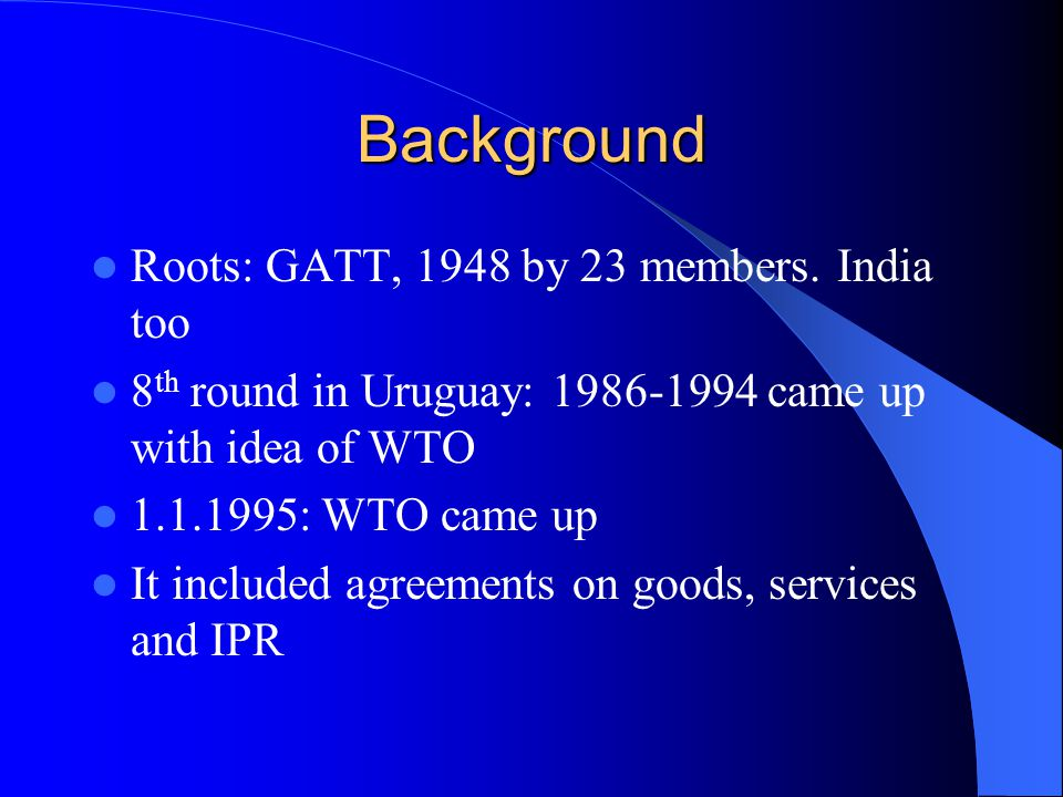 Background Roots: GATT, 1948 by 23 members. India too 8 th round in Uruguay: 1986-1994 came up with idea of WTO 1.1.1995: WTO came up It included agre