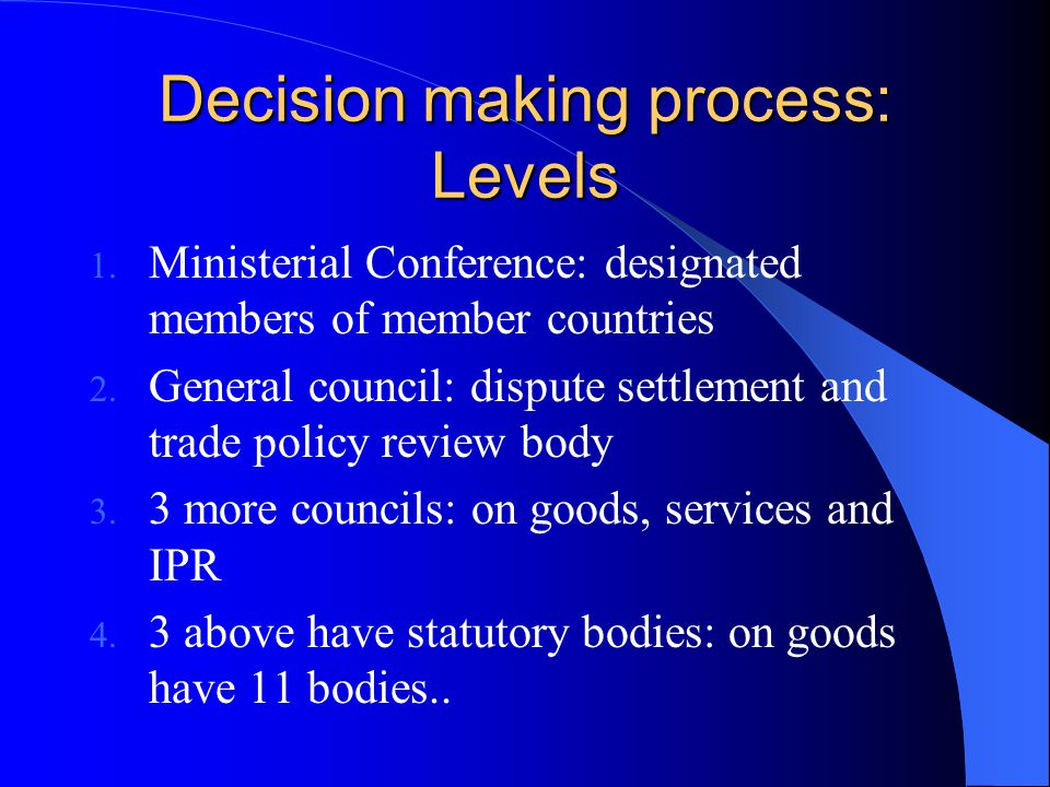 Decision making process: Levels 1. Ministerial Conference: designated members of member countries 2. General council: dispute settlement and trade pol