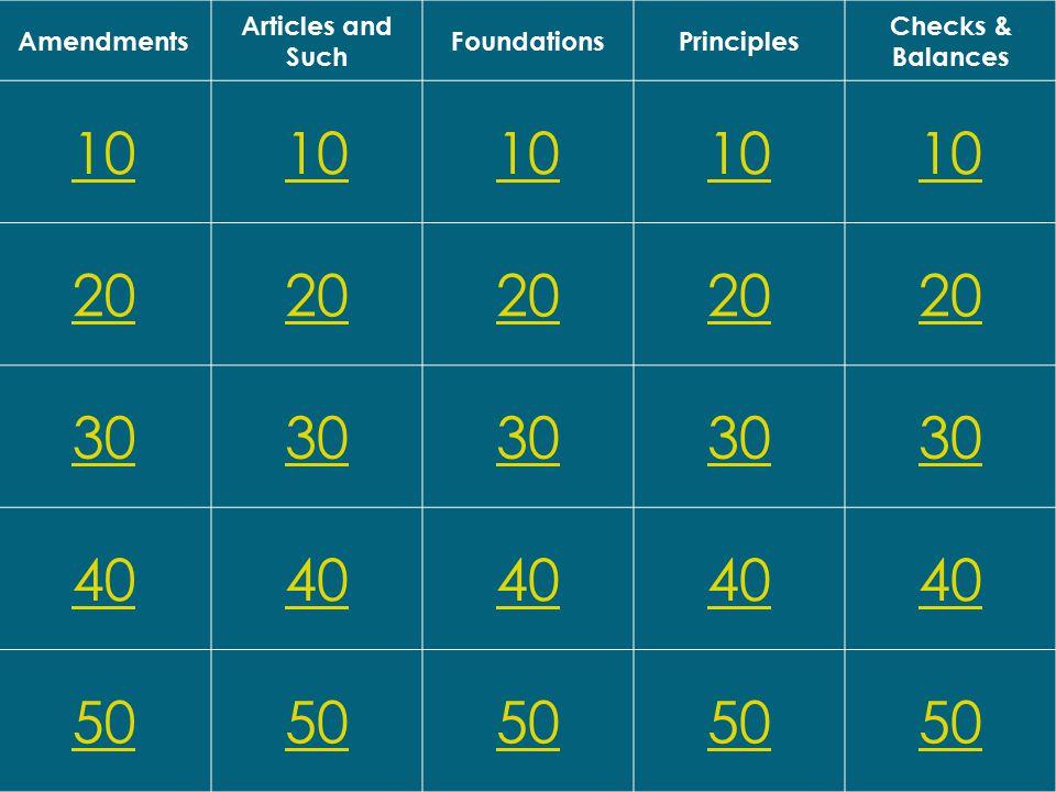 Amendments Articles and Such FoundationsPrinciples Checks & Balances 10 20 30 40 50