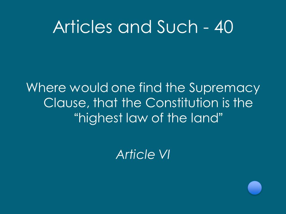Articles and Such - 40 Where would one find the Supremacy Clause, that the Constitution is the highest law of the land Article VI