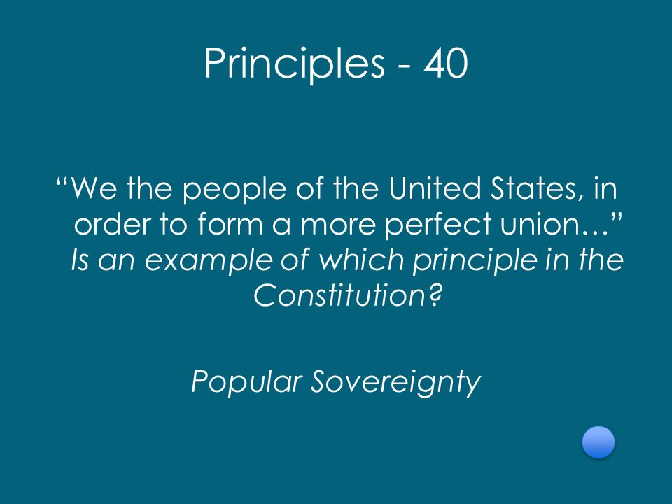 Principles - 40 We the people of the United States, in order to form a more perfect union… Is an example of which principle in the Constitution.