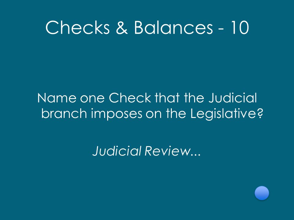 Checks & Balances - 10 Name one Check that the Judicial branch imposes on the Legislative.