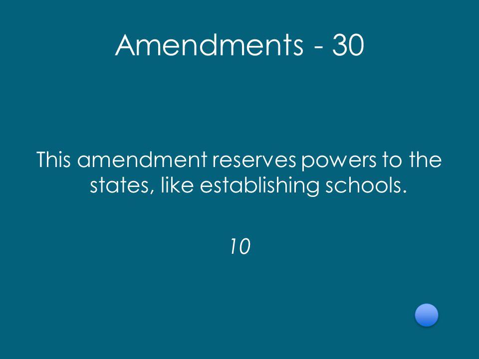 Amendments - 30 This amendment reserves powers to the states, like establishing schools. 10