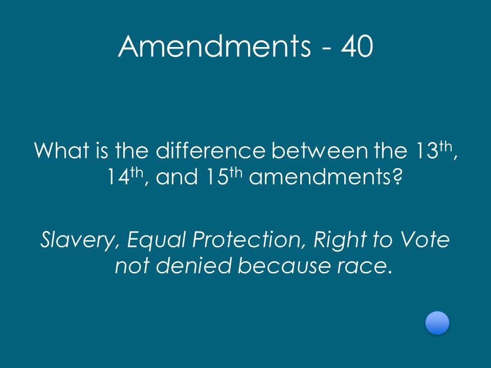 Amendments - 40 What is the difference between the 13 th, 14 th, and 15 th amendments.