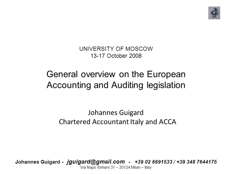 Johannes Guigard - jguigard@gmail.com - +39 02 6691533 / +39 348 7644175 Via Napo Torriani 31 – 20124 Milan – Italy EU Developments – IAS Regulation 1606/2002 Objective: harmonise financial information Scope: Requirement for EU listed companies to use endorsed IAS in their consolidated accounts from 2005 Optional:  Consolidated accounts of unlisted companies  Individual accounts Main issues:  High quality, global, principle based standards  Comprehensive set of IFRS for Europe, identical to full IFRS  Convergence IFRS and US GAAP