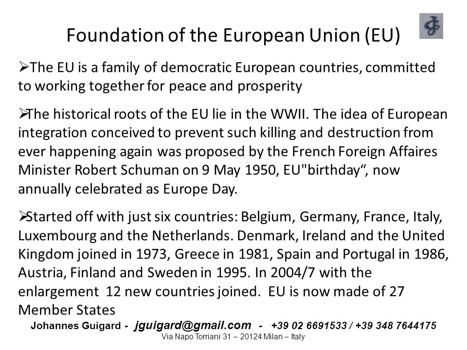 Johannes Guigard - jguigard@gmail.com - +39 02 6691533 / +39 348 7644175 Via Napo Torriani 31 – 20124 Milan – Italy Background to EU Legislation Primary EU legislation Member States delegate some of their national sovereignty to the Institutions who represents both the national and collective interest by signing Treaties, which constitute the Primary Legislation Secondary EU legislation: Regulations –Directives –Decisions Soft law : (form of guidance) –Interpretative Communications –Recommendations