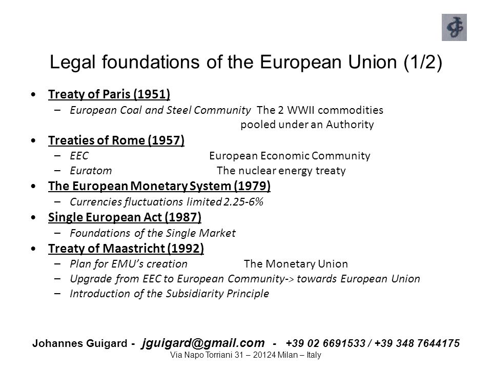 Johannes Guigard - jguigard@gmail.com - +39 02 6691533 / +39 348 7644175 Via Napo Torriani 31 – 20124 Milan – Italy Legal foundations of the European Union (2/2) Schengen Agreement (1990) –Abolishes borders and checks on persons within many EU countries –Introduces a common policy on visas The Single Market (1993) –No borders between Members States Treaty of Amsterdam (1997) –Stability and growth pact: budget discipline by EU countries on deficits Treaty of Nice (2001) –EU Charter of Fundamental Rights, in preparation for the Enlargement Introduction of Euro –1 January 1999 - 1 January 2002 - 28 February 2002 Treaty of Lisbon (2007) –Change in proposal and adoption of EU legislation.