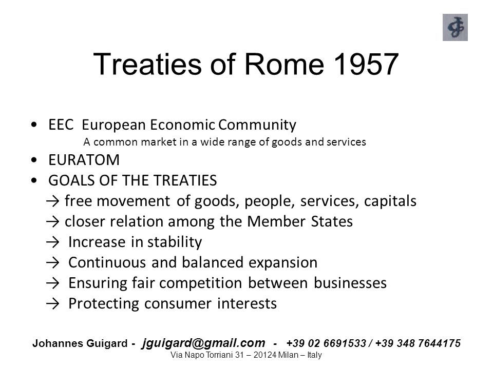 Johannes Guigard - jguigard@gmail.com - +39 02 6691533 / +39 348 7644175 Via Napo Torriani 31 – 20124 Milan – Italy Treaty of Maastricht 1992 The principle of subsidiarity EU and its institutions act ONLY IF action is more effective at EU level than at national level: limited EU interference in its citizens' daily life European Monetary Union by 1999 Maastricht parameters - Budget deficit ≤ 3% of Gross domestic product - public borrowing ≤ 60% of GDP Rights of the EU's citizens