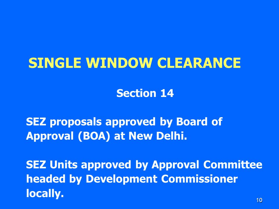 10 SINGLE WINDOW CLEARANCE Section 14 SEZ proposals approved by Board of Approval (BOA) at New Delhi. SEZ Units approved by Approval Committee headed