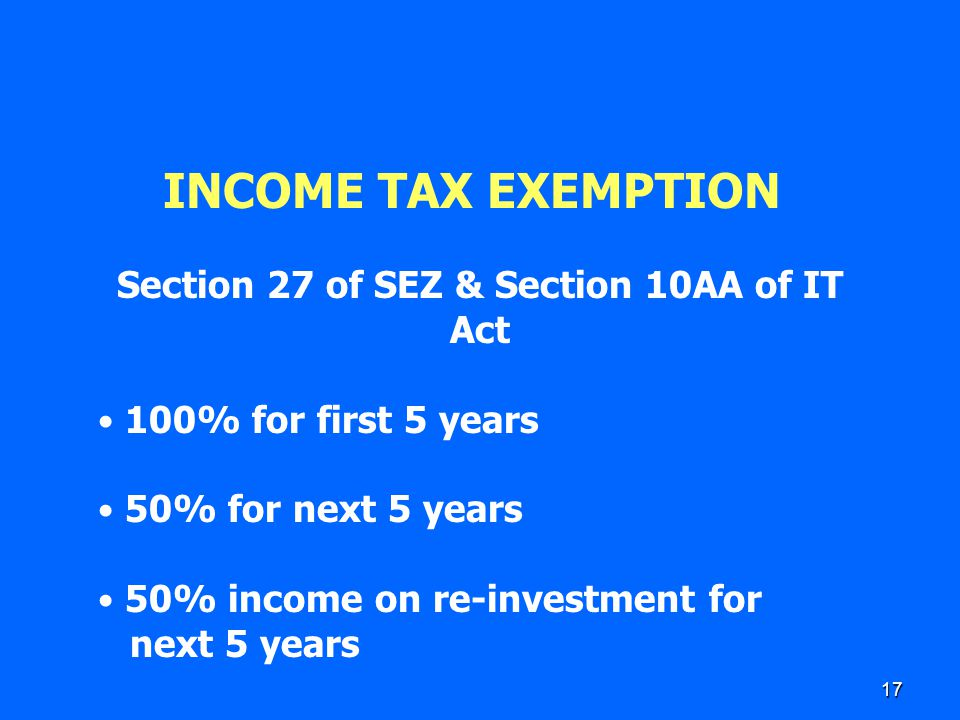17 INCOME TAX EXEMPTION Section 27 of SEZ & Section 10AA of IT Act 100% for first 5 years 50% for next 5 years 50% income on re-investment for next 5