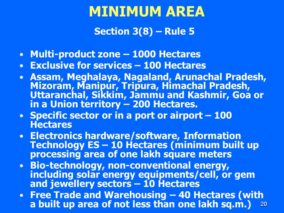 20 MINIMUM AREA Section 3(8) – Rule 5 Multi-product zone – 1000 Hectares Exclusive for services – 100 Hectares Assam, Meghalaya, Nagaland, Arunachal P